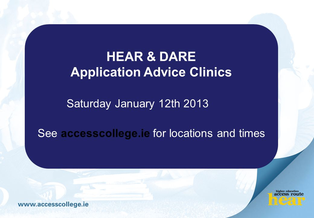 HEAR & DARE Application Advice Clinics Saturday January 12th 2013 See accesscollege.ie for locations and times