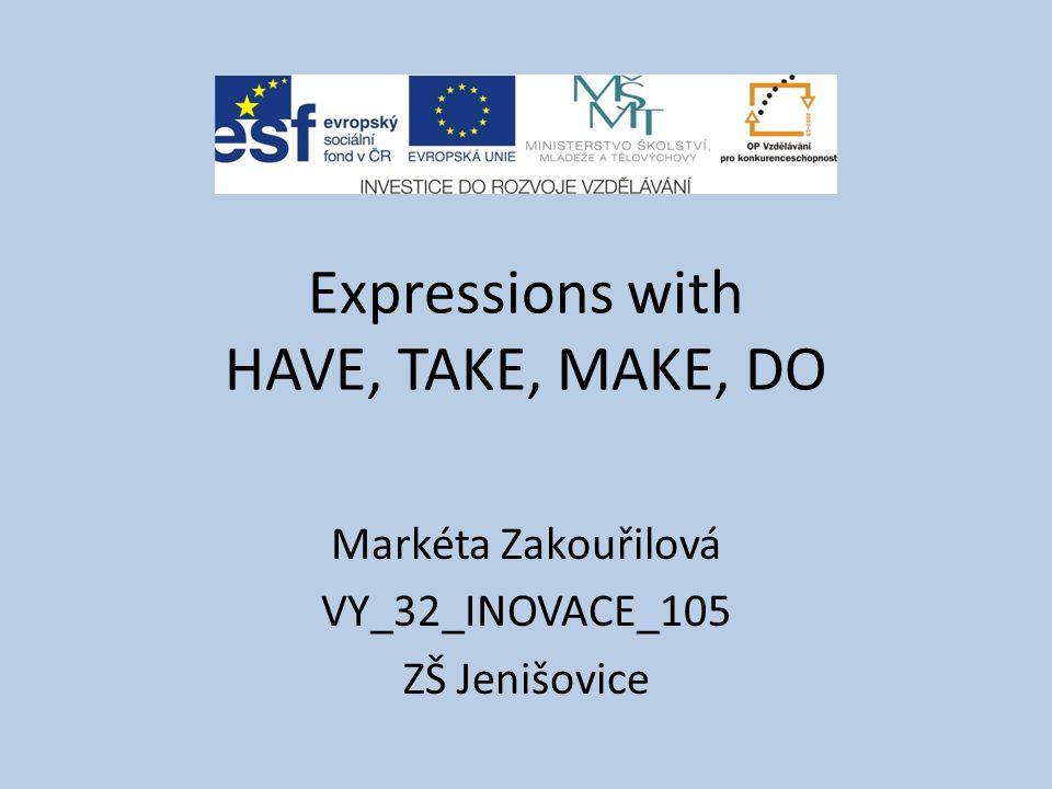Expressions with HAVE, TAKE, MAKE, DO Markéta Zakouřilová VY_32_INOVACE_105 ZŠ Jenišovice