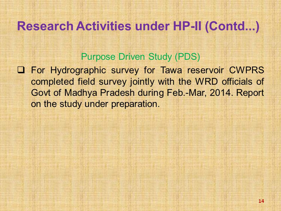 Research Activities under HP-II (Contd...) Purpose Driven Study (PDS)  For Hydrographic survey for Tawa reservoir CWPRS completed field survey jointly with the WRD officials of Govt of Madhya Pradesh during Feb.-Mar, 2014.