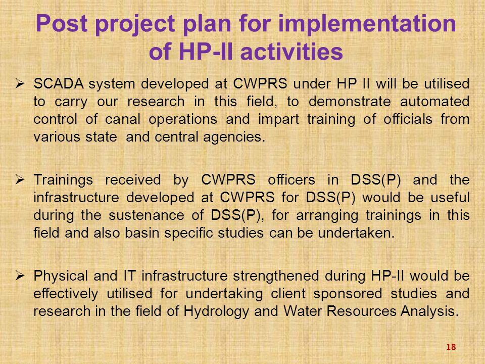  SCADA system developed at CWPRS under HP II will be utilised to carry our research in this field, to demonstrate automated control of canal operations and impart training of officials from various state and central agencies.