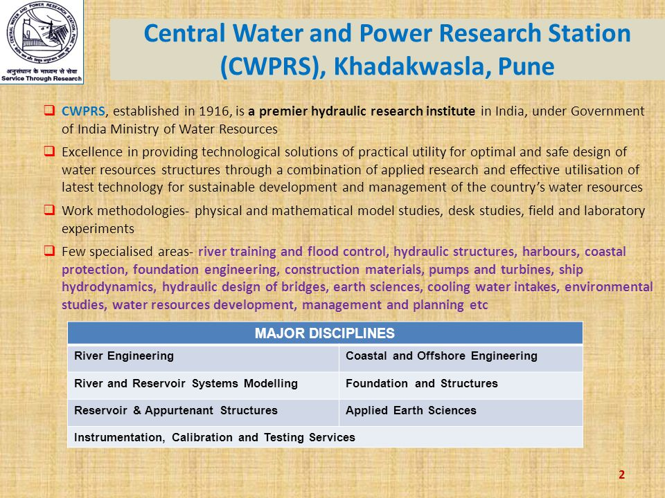 2 Central Water and Power Research Station (CWPRS), Khadakwasla, Pune  CWPRS, established in 1916, is a premier hydraulic research institute in India, under Government of India Ministry of Water Resources  Excellence in providing technological solutions of practical utility for optimal and safe design of water resources structures through a combination of applied research and effective utilisation of latest technology for sustainable development and management of the country's water resources  Work methodologies- physical and mathematical model studies, desk studies, field and laboratory experiments  Few specialised areas- river training and flood control, hydraulic structures, harbours, coastal protection, foundation engineering, construction materials, pumps and turbines, ship hydrodynamics, hydraulic design of bridges, earth sciences, cooling water intakes, environmental studies, water resources development, management and planning etc MAJOR DISCIPLINES River EngineeringCoastal and Offshore Engineering River and Reservoir Systems ModellingFoundation and Structures Reservoir & Appurtenant StructuresApplied Earth Sciences Instrumentation, Calibration and Testing Services