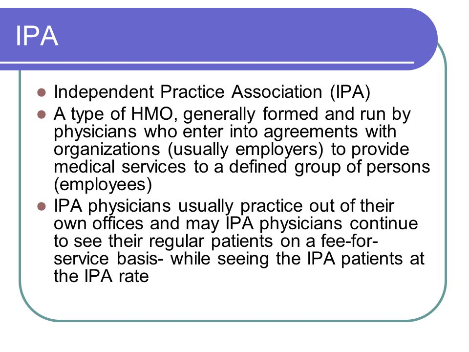 IPA Independent Practice Association (IPA) A type of HMO, generally formed and run by physicians who enter into agreements with organizations (usually employers) to provide medical services to a defined group of persons (employees) IPA physicians usually practice out of their own offices and may IPA physicians continue to see their regular patients on a fee-for- service basis- while seeing the IPA patients at the IPA rate