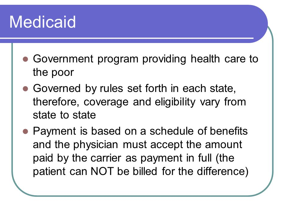 Medicaid Government program providing health care to the poor Governed by rules set forth in each state, therefore, coverage and eligibility vary from state to state Payment is based on a schedule of benefits and the physician must accept the amount paid by the carrier as payment in full (the patient can NOT be billed for the difference)
