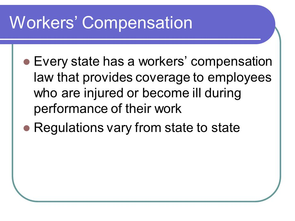 Workers' Compensation Every state has a workers' compensation law that provides coverage to employees who are injured or become ill during performance of their work Regulations vary from state to state