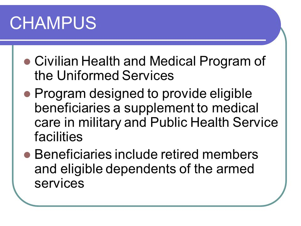 CHAMPUS Civilian Health and Medical Program of the Uniformed Services Program designed to provide eligible beneficiaries a supplement to medical care in military and Public Health Service facilities Beneficiaries include retired members and eligible dependents of the armed services