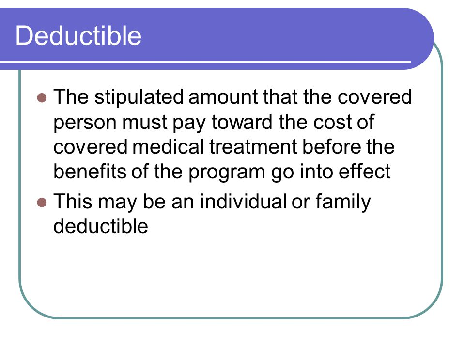 Deductible The stipulated amount that the covered person must pay toward the cost of covered medical treatment before the benefits of the program go into effect This may be an individual or family deductible