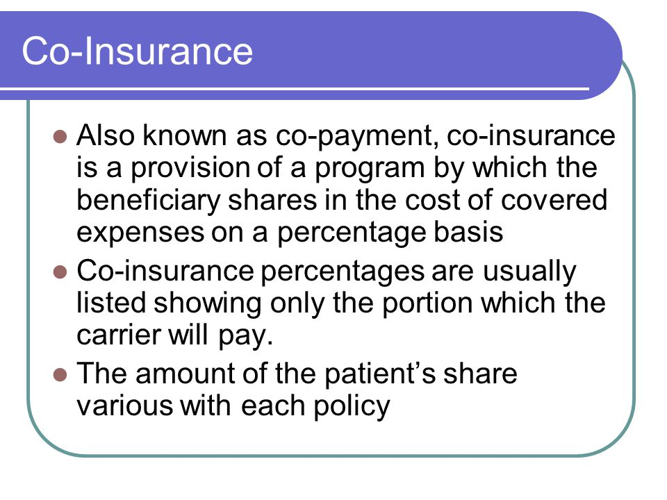 Co-Insurance Also known as co-payment, co-insurance is a provision of a program by which the beneficiary shares in the cost of covered expenses on a percentage basis Co-insurance percentages are usually listed showing only the portion which the carrier will pay.