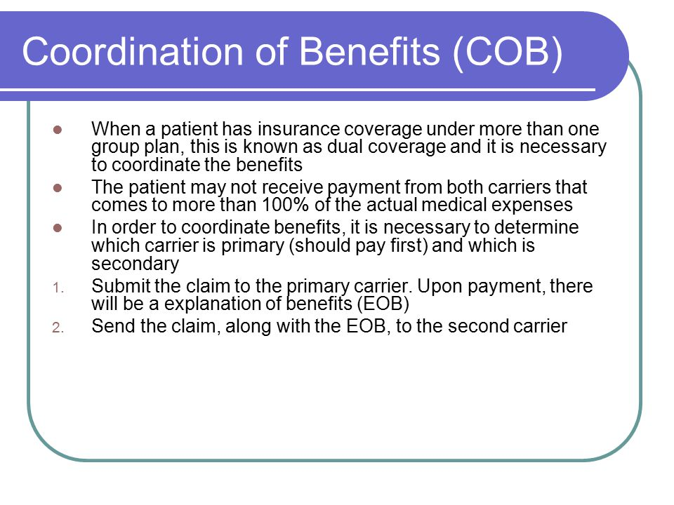 Coordination of Benefits (COB) When a patient has insurance coverage under more than one group plan, this is known as dual coverage and it is necessary to coordinate the benefits The patient may not receive payment from both carriers that comes to more than 100% of the actual medical expenses In order to coordinate benefits, it is necessary to determine which carrier is primary (should pay first) and which is secondary 1.
