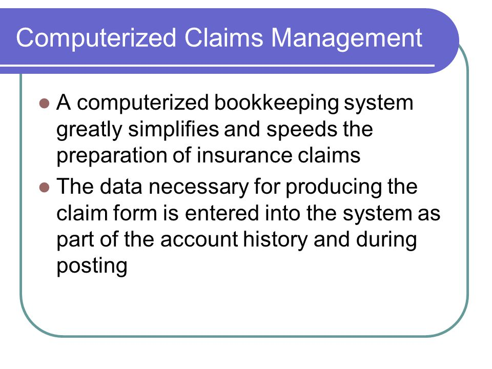Computerized Claims Management A computerized bookkeeping system greatly simplifies and speeds the preparation of insurance claims The data necessary for producing the claim form is entered into the system as part of the account history and during posting