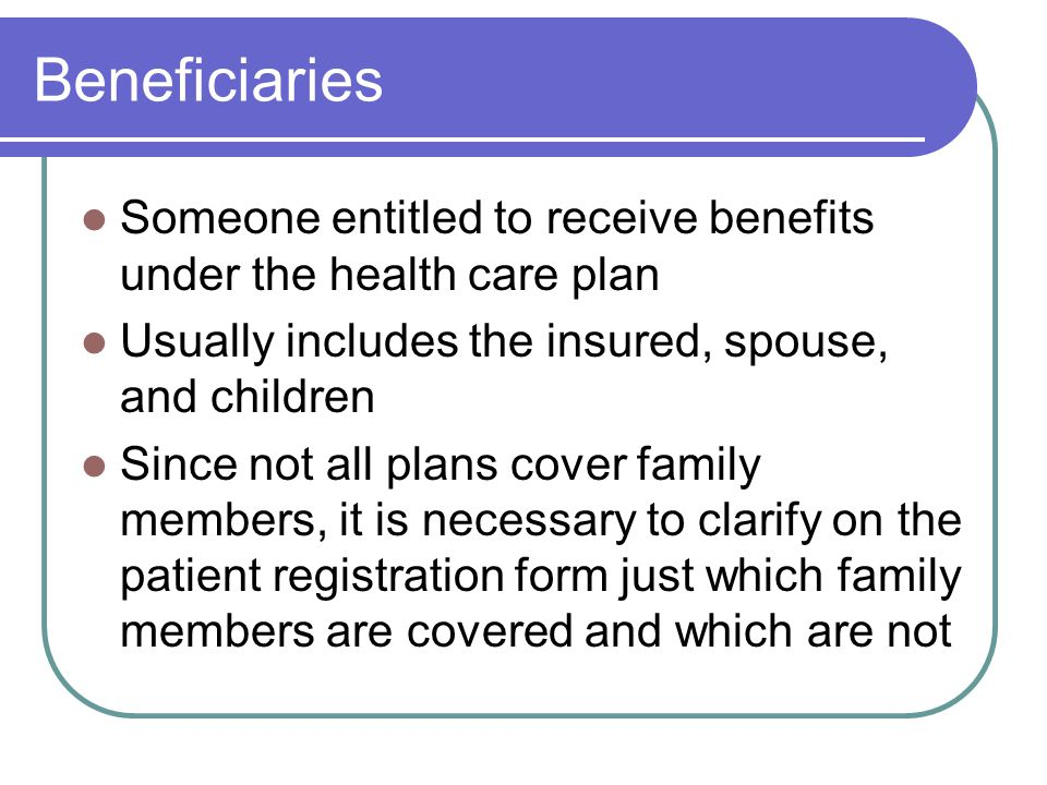 Beneficiaries Someone entitled to receive benefits under the health care plan Usually includes the insured, spouse, and children Since not all plans cover family members, it is necessary to clarify on the patient registration form just which family members are covered and which are not