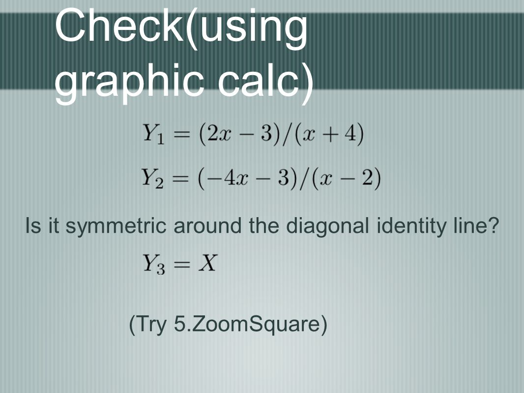 Check(using graphic calc) Is it symmetric around the diagonal identity line (Try 5.ZoomSquare)