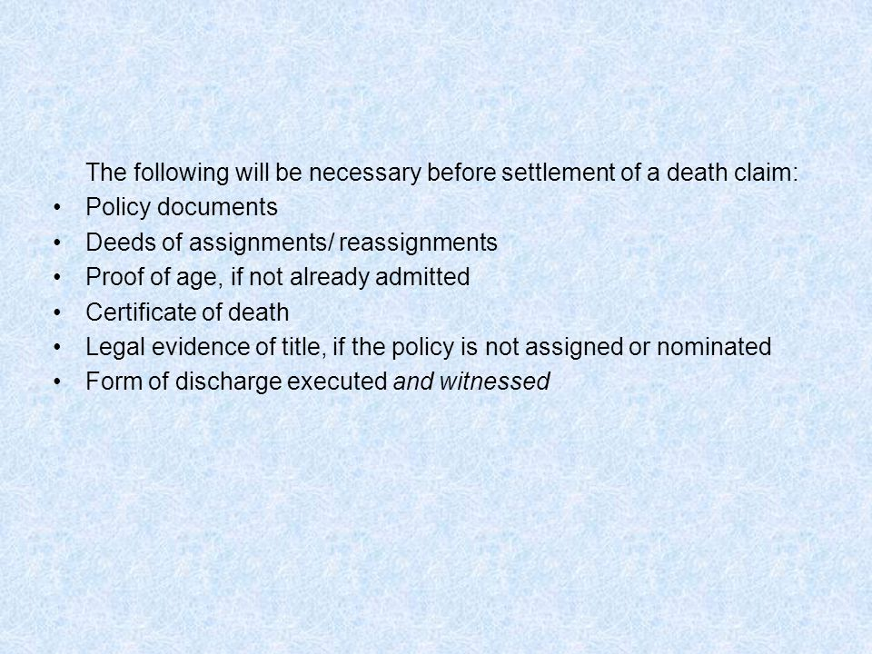 The following will be necessary before settlement of a death claim: Policy documents Deeds of assignments/ reassignments Proof of age, if not already admitted Certificate of death Legal evidence of title, if the policy is not assigned or nominated Form of discharge executed and witnessed