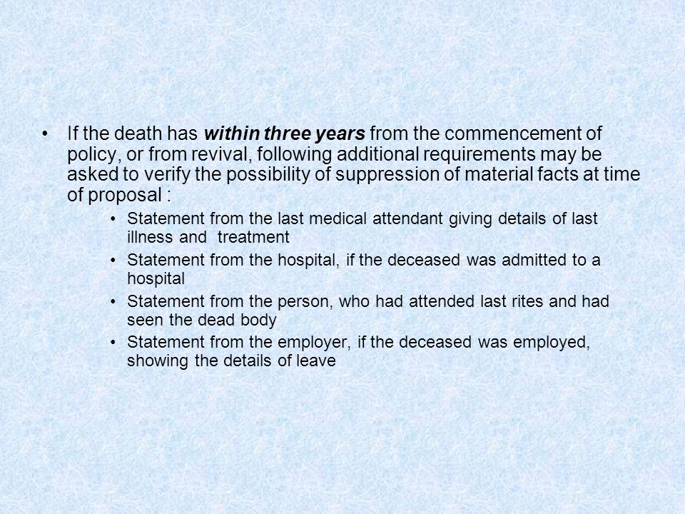If the death has within three years from the commencement of policy, or from revival, following additional requirements may be asked to verify the possibility of suppression of material facts at time of proposal : Statement from the last medical attendant giving details of last illness and treatment Statement from the hospital, if the deceased was admitted to a hospital Statement from the person, who had attended last rites and had seen the dead body Statement from the employer, if the deceased was employed, showing the details of leave