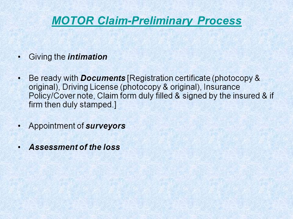MOTOR Claim-Preliminary Process Giving the intimation Be ready with Documents [Registration certificate (photocopy & original), Driving License (photocopy & original), Insurance Policy/Cover note, Claim form duly filled & signed by the insured & if firm then duly stamped.] Appointment of surveyors Assessment of the loss