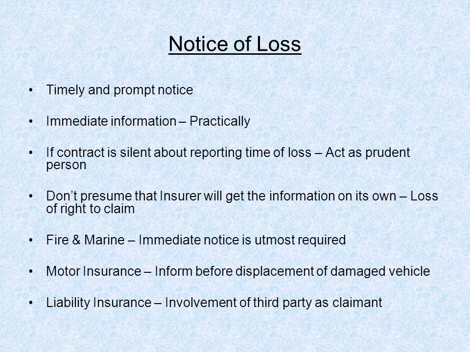 Notice of Loss Timely and prompt notice Immediate information – Practically If contract is silent about reporting time of loss – Act as prudent person Don't presume that Insurer will get the information on its own – Loss of right to claim Fire & Marine – Immediate notice is utmost required Motor Insurance – Inform before displacement of damaged vehicle Liability Insurance – Involvement of third party as claimant