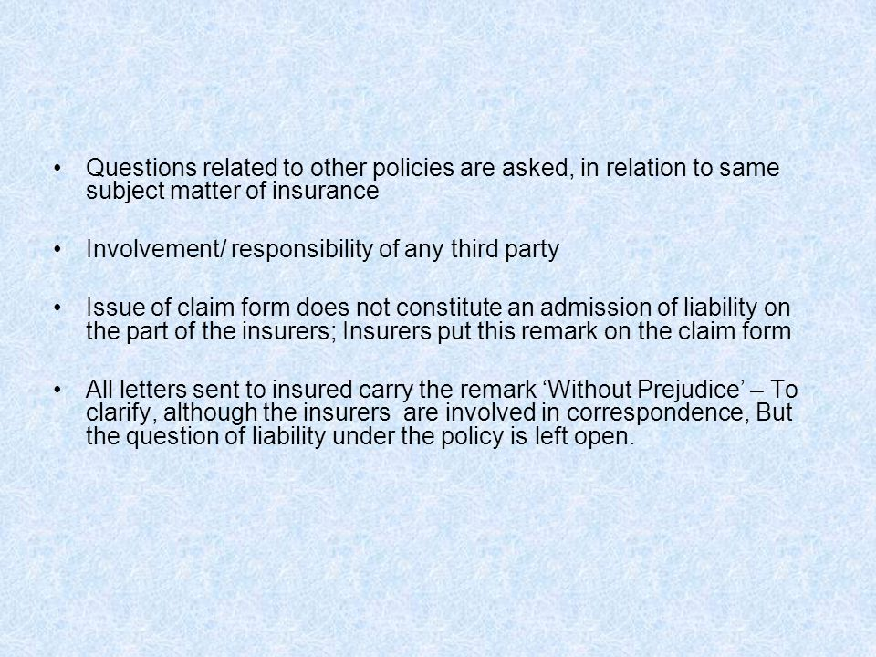 Questions related to other policies are asked, in relation to same subject matter of insurance Involvement/ responsibility of any third party Issue of claim form does not constitute an admission of liability on the part of the insurers; Insurers put this remark on the claim form All letters sent to insured carry the remark 'Without Prejudice' – To clarify, although the insurers are involved in correspondence, But the question of liability under the policy is left open.