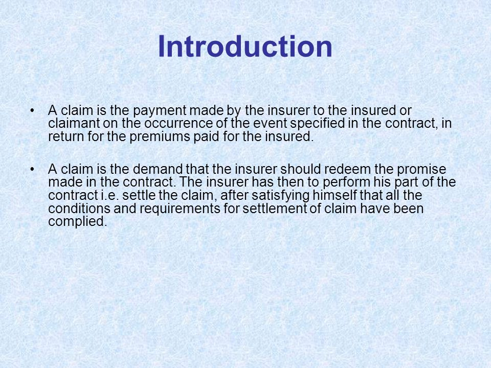 Introduction A claim is the payment made by the insurer to the insured or claimant on the occurrence of the event specified in the contract, in return for the premiums paid for the insured.