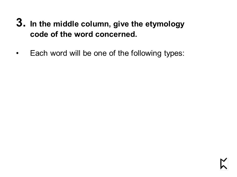 3. In the middle column, give the etymology code of the word concerned. Each word will be one of the following types: