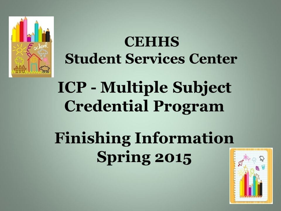 CEHHS Student Services Center ICP - Multiple Subject Credential Program Finishing Information Spring 2015