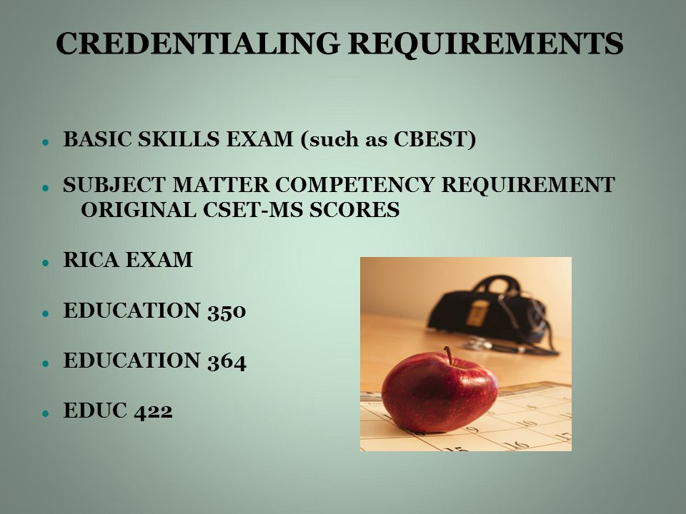 CREDENTIALING REQUIREMENTS BASIC SKILLS EXAM (such as CBEST) SUBJECT MATTER COMPETENCY REQUIREMENT ORIGINAL CSET-MS SCORES RICA EXAM EDUCATION 350 EDUCATION 364 EDUC 422