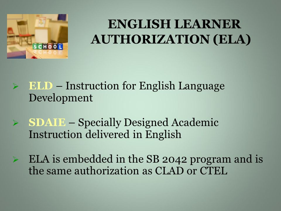 ENGLISH LEARNER AUTHORIZATION (ELA)   ELD – Instruction for English Language Development   SDAIE – Specially Designed Academic Instruction delivered in English   ELA is embedded in the SB 2042 program and is the same authorization as CLAD or CTEL