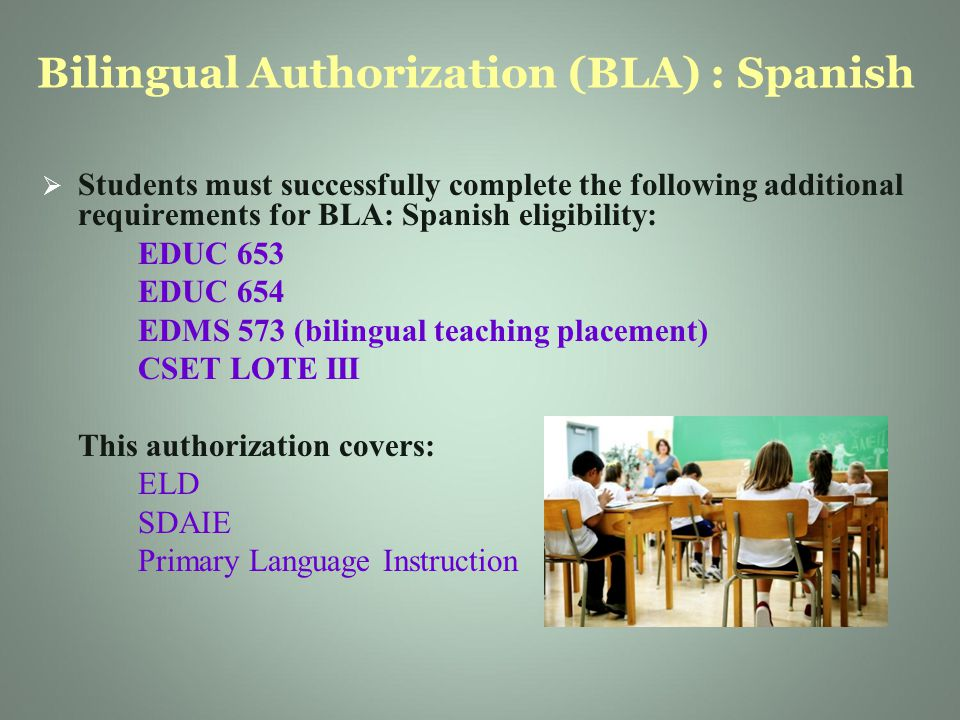 Bilingual Authorization (BLA) : Spanish   Students must successfully complete the following additional requirements for BLA: Spanish eligibility: EDUC 653 EDUC 654 EDMS 573 (bilingual teaching placement) CSET LOTE III This authorization covers: ELD SDAIE Primary Language Instruction