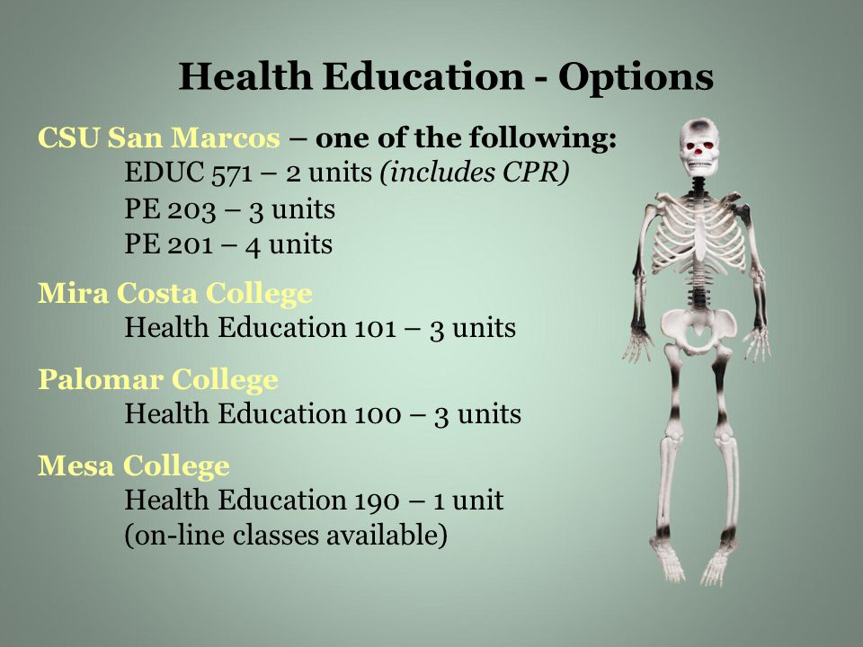 CSU San Marcos – one of the following: EDUC 571 – 2 units (includes CPR) PE 203 – 3 units PE 201 – 4 units Mira Costa College Health Education 101 – 3 units Palomar College Health Education 100 – 3 units Mesa College Health Education 190 – 1 unit (on-line classes available) Health Education - Options