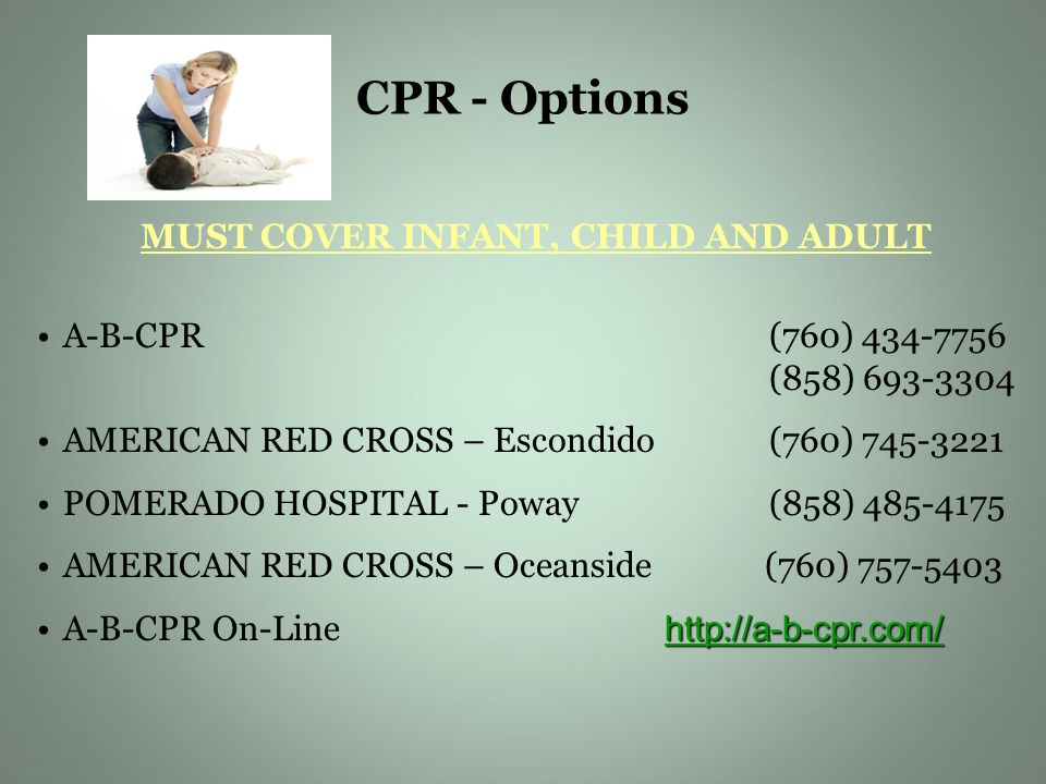 CPR - Options MUST COVER INFANT, CHILD AND ADULT A-B-CPR(760) 434-7756 (858) 693-3304 AMERICAN RED CROSS – Escondido (760) 745-3221 POMERADO HOSPITAL - Poway (858) 485-4175 AMERICAN RED CROSS – Oceanside (760) 757-5403 http://a-b-cpr.com/ http://a-b-cpr.com/A-B-CPR On-Line http://a-b-cpr.com/ http://a-b-cpr.com/