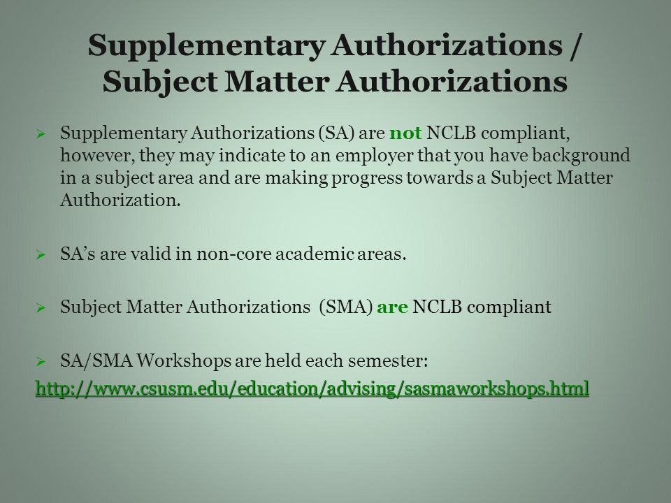 Supplementary Authorizations / Subject Matter Authorizations   Supplementary Authorizations (SA) are not NCLB compliant, however, they may indicate to an employer that you have background in a subject area and are making progress towards a Subject Matter Authorization.