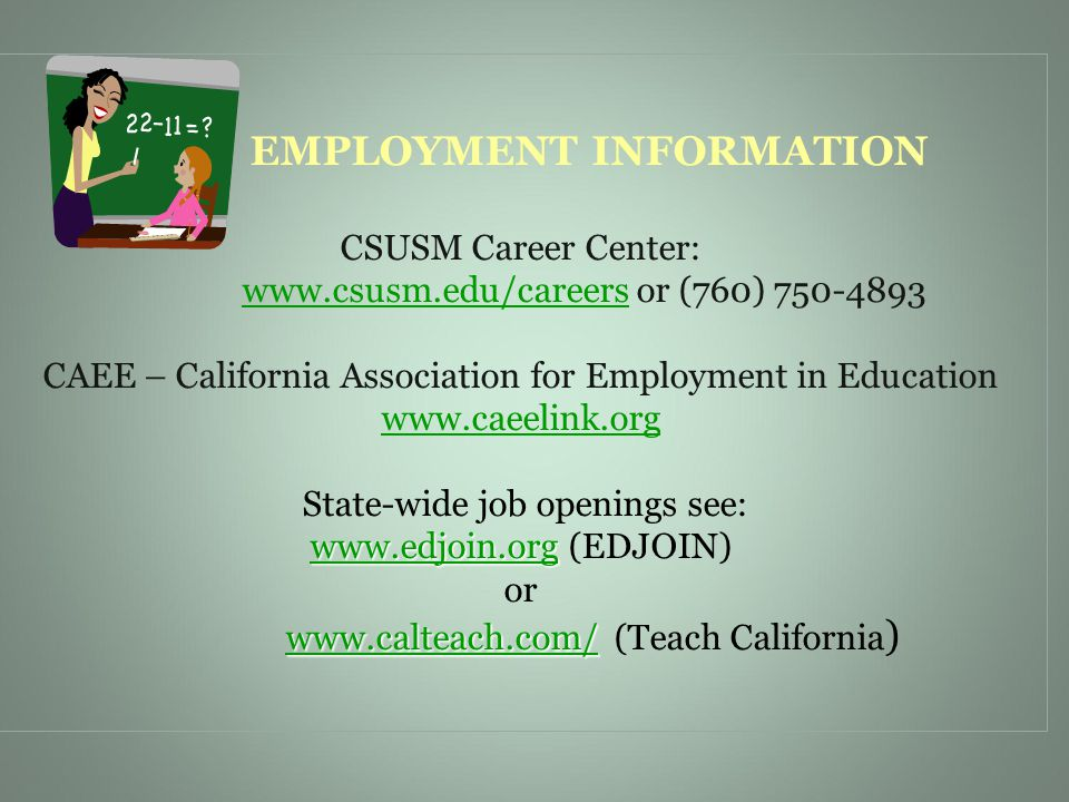 www.edjoin.org www.calteach.com/ EMPLOYMENT INFORMATION CSUSM Career Center: www.csusm.edu/careers or (760) 750-4893 CAEE – California Association for Employment in Education www.caeelink.org State-wide job openings see: www.edjoin.org (EDJOIN) or www.calteach.com/ (Teach California ) www.edjoin.org www.calteach.com/www.csusm.edu/careers www.caeelink.org www.edjoin.orgwww.calteach.com/
