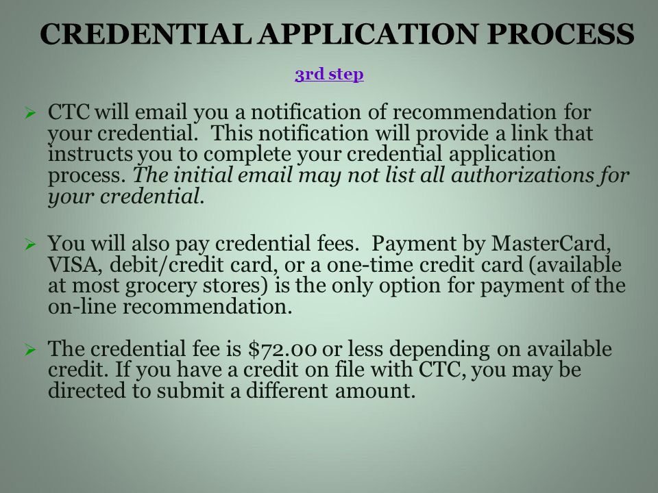 CREDENTIAL APPLICATION PROCESS 3rd step   CTC will email you a notification of recommendation for your credential.