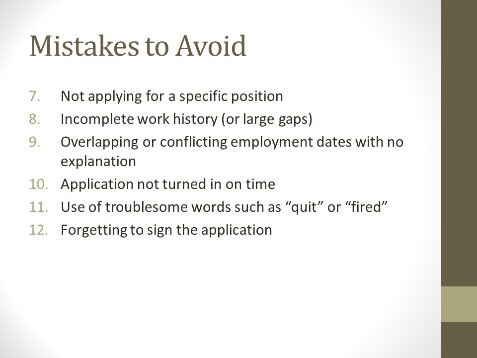 Mistakes to Avoid 7.Not applying for a specific position 8.Incomplete work history (or large gaps) 9.Overlapping or conflicting employment dates with no explanation 10.Application not turned in on time 11.Use of troublesome words such as quit or fired 12.Forgetting to sign the application