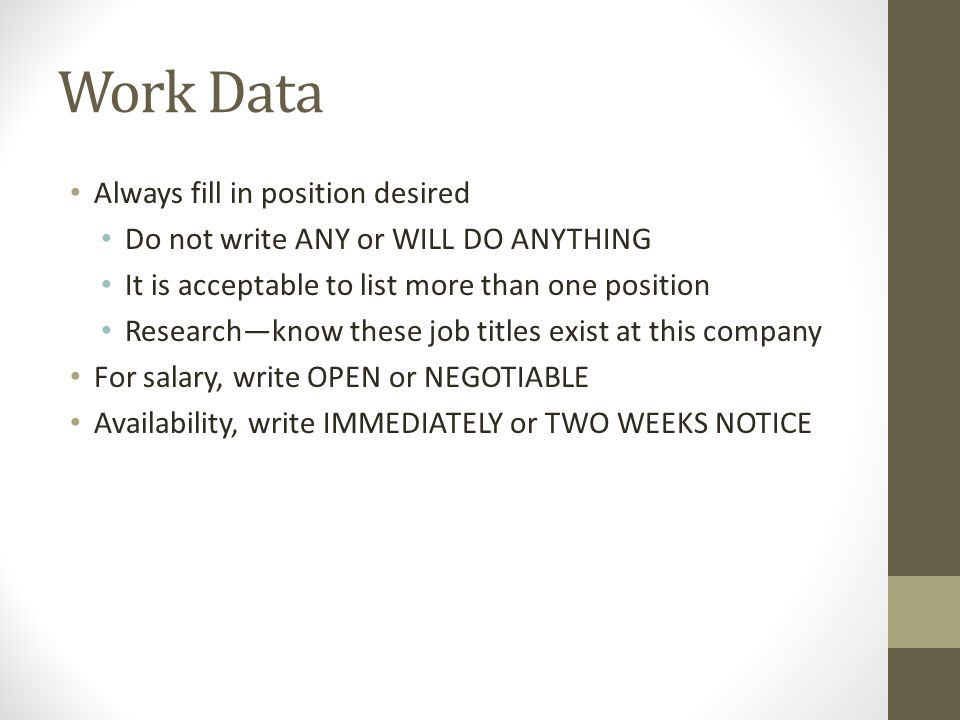 Work Data Always fill in position desired Do not write ANY or WILL DO ANYTHING It is acceptable to list more than one position Research—know these job titles exist at this company For salary, write OPEN or NEGOTIABLE Availability, write IMMEDIATELY or TWO WEEKS NOTICE