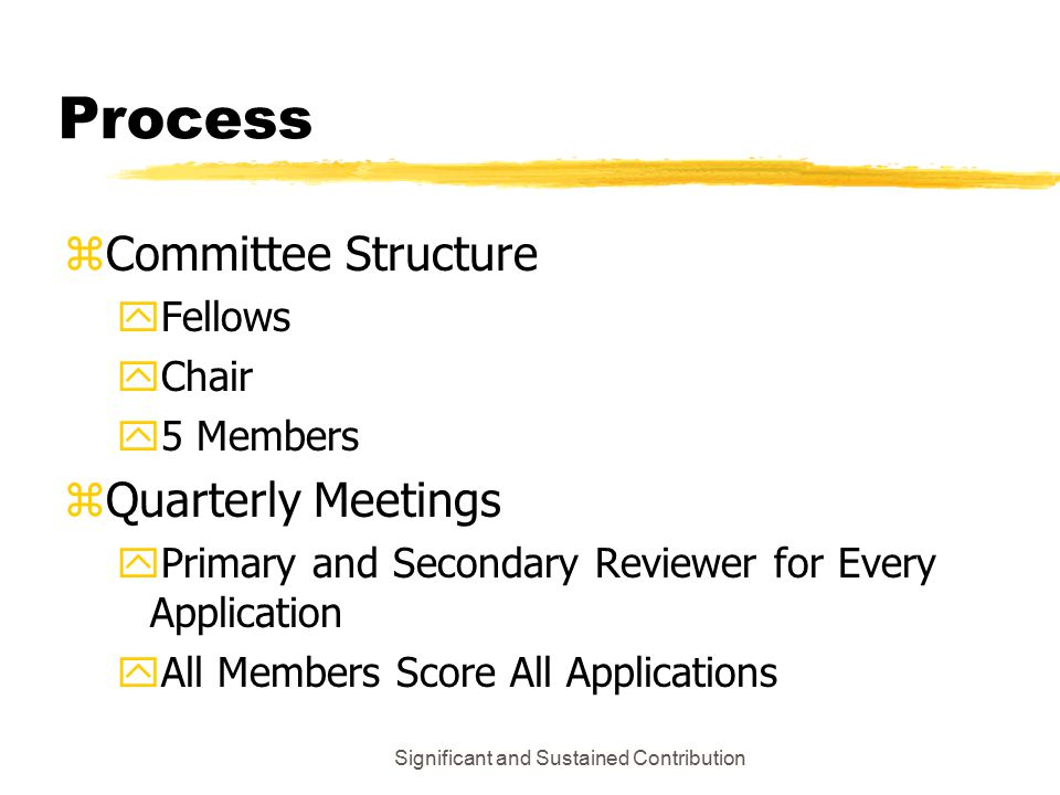 Significant and Sustained Contribution Process zCommittee Structure yFellows yChair y5 Members zQuarterly Meetings yPrimary and Secondary Reviewer for Every Application yAll Members Score All Applications