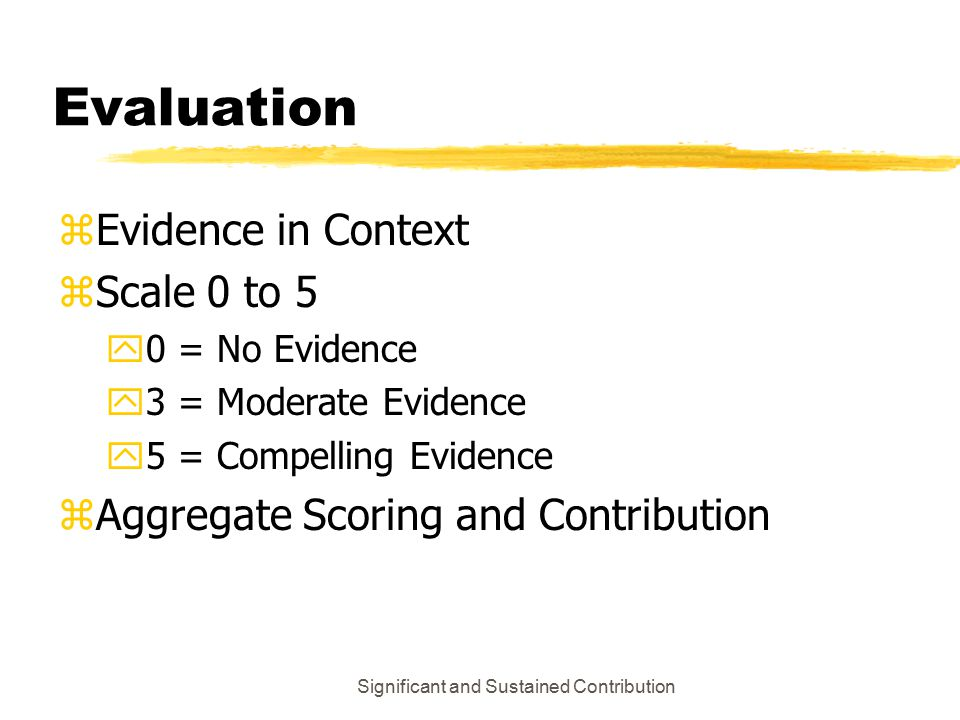 Significant and Sustained Contribution Evaluation zEvidence in Context zScale 0 to 5 y0 = No Evidence y3 = Moderate Evidence y5 = Compelling Evidence