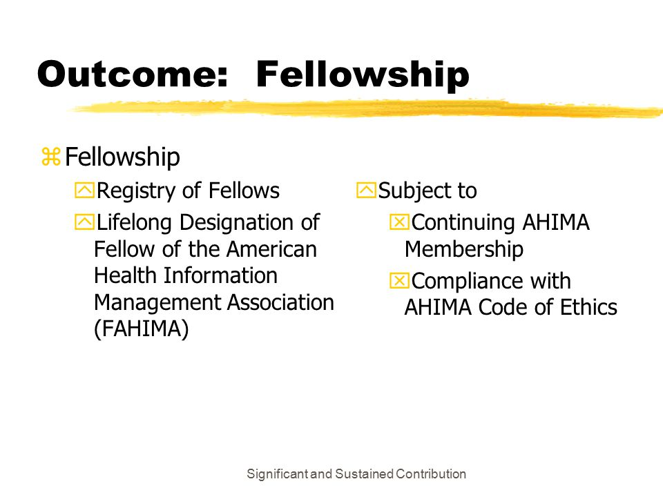 Significant and Sustained Contribution Outcome: Fellowship zFellowship yRegistry of Fellows yLifelong Designation of Fellow of the American Health Information Management Association (FAHIMA) ySubject to xContinuing AHIMA Membership xCompliance with AHIMA Code of Ethics