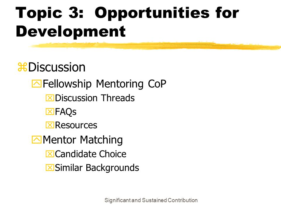 Significant and Sustained Contribution Topic 3: Opportunities for Development z Discussion y Fellowship Mentoring CoP x Discussion Threads x FAQs x Resources y Mentor Matching x Candidate Choice x Similar Backgrounds