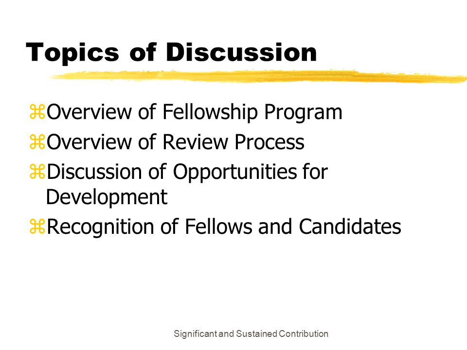Significant and Sustained Contribution Topics of Discussion zOverview of Fellowship Program z Overview of Review Process z Discussion of Opportunities for Development z Recognition of Fellows and Candidates