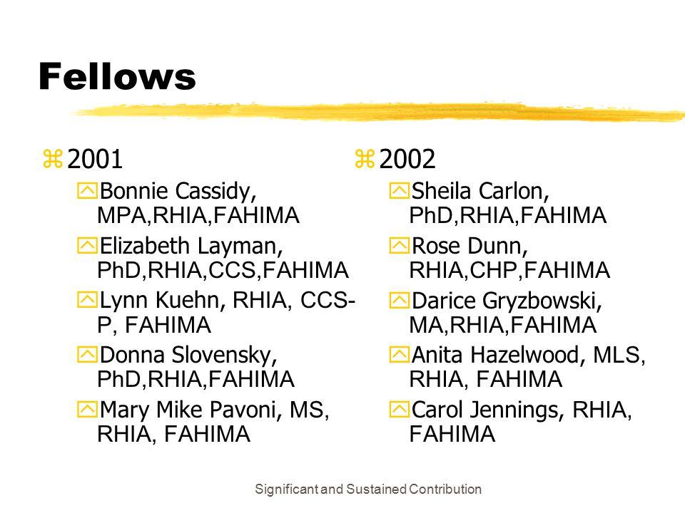 Significant and Sustained Contribution Fellows z2001  Bonnie Cassidy, MPA,RHIA,FAHIMA  Elizabeth Layman, PhD,RHIA,CCS,FAHIMA  Lynn Kuehn, RHIA, CCS- P, FAHIMA  Donna Slovensky, PhD,RHIA,FAHIMA  Mary Mike Pavoni, MS, RHIA, FAHIMA z 2002  Sheila Carlon, PhD,RHIA,FAHIMA  Rose Dunn, RHIA,CHP,FAHIMA  Darice Gryzbowski, MA,RHIA,FAHIMA  Anita Hazelwood, MLS, RHIA, FAHIMA  Carol Jennings, RHIA, FAHIMA