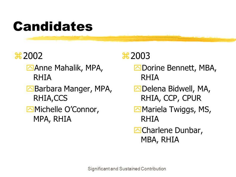 Significant and Sustained Contribution Candidates z2002 yAnne Mahalik, MPA, RHIA yBarbara Manger, MPA, RHIA,CCS yMichelle O'Connor, MPA, RHIA z 2003 yDorine Bennett, MBA, RHIA yDelena Bidwell, MA, RHIA, CCP, CPUR yMariela Twiggs, MS, RHIA yCharlene Dunbar, MBA, RHIA