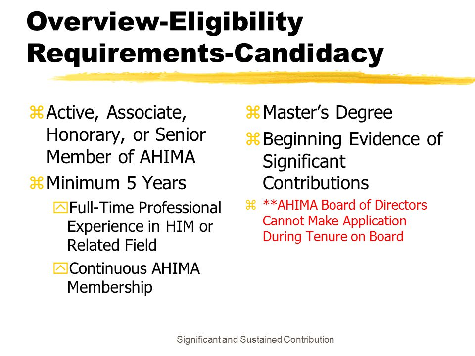 Significant and Sustained Contribution Overview-Eligibility Requirements-Candidacy zActive, Associate, Honorary, or Senior Member of AHIMA zMinimum 5 Years yFull-Time Professional Experience in HIM or Related Field yContinuous AHIMA Membership z Master's Degree z Beginning Evidence of Significant Contributions z **AHIMA Board of Directors Cannot Make Application During Tenure on Board