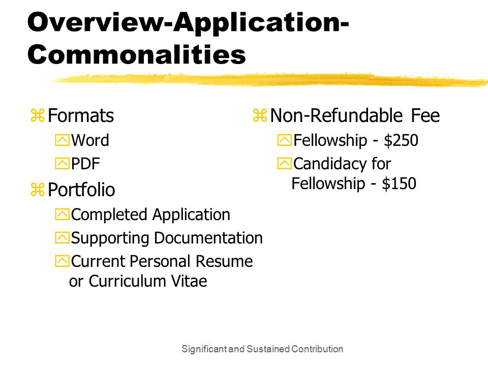 Significant and Sustained Contribution Overview-Application- Commonalities zFormats yWord yPDF zPortfolio yCompleted Application ySupporting Documentation yCurrent Personal Resume or Curriculum Vitae z Non-Refundable Fee y Fellowship - $250 y Candidacy for Fellowship - $150