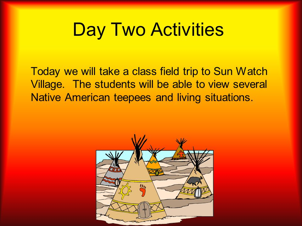Day Two Activities Today we will take a class field trip to Sun Watch Village.