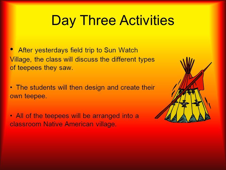 Day Three Activities After yesterdays field trip to Sun Watch Village, the class will discuss the different types of teepees they saw.