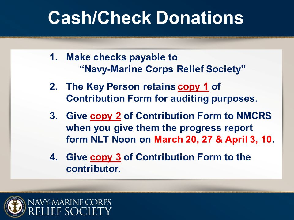 "1.Make checks payable to ""Navy-Marine Corps Relief Society"" 2.The Key Person retains copy 1 of Contribution Form for auditing purposes. 3.Give copy 2"
