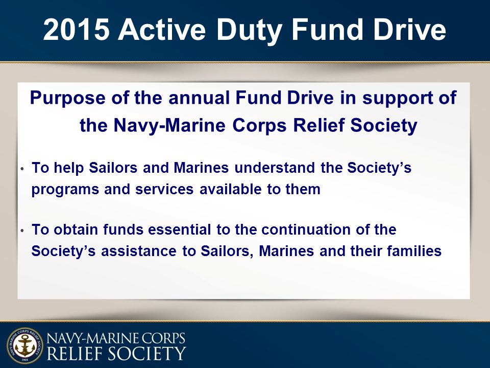 2015 Active Duty Fund Drive Purpose of the annual Fund Drive in support of the Navy-Marine Corps Relief Society To help Sailors and Marines understand