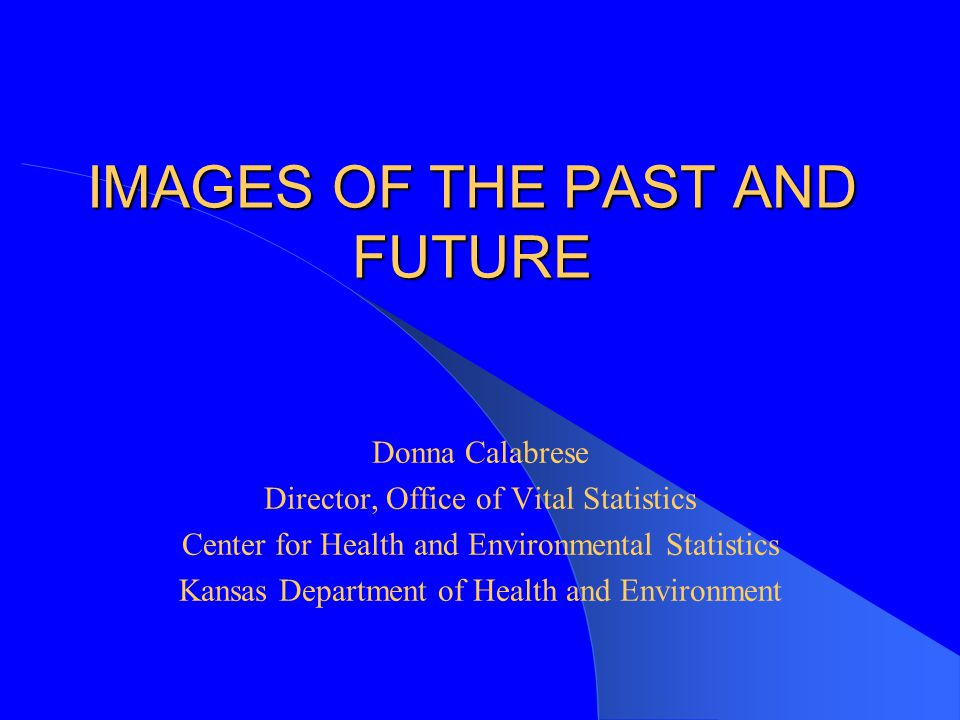 IMAGES OF THE PAST AND FUTURE Donna Calabrese Director, Office of Vital Statistics Center for Health and Environmental Statistics Kansas Department of Health and Environment