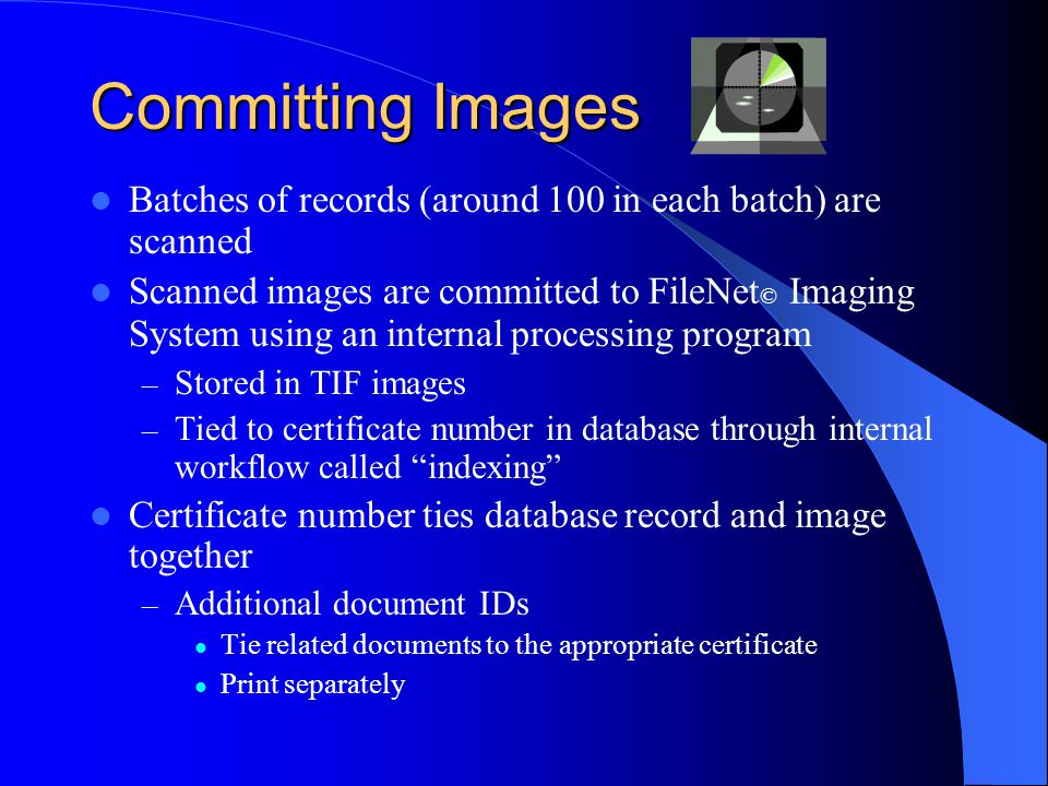 Committing Images Batches of records (around 100 in each batch) are scanned Scanned images are committed to FileNet © Imaging System using an internal processing program – Stored in TIF images – Tied to certificate number in database through internal workflow called indexing Certificate number ties database record and image together – Additional document IDs Tie related documents to the appropriate certificate Print separately