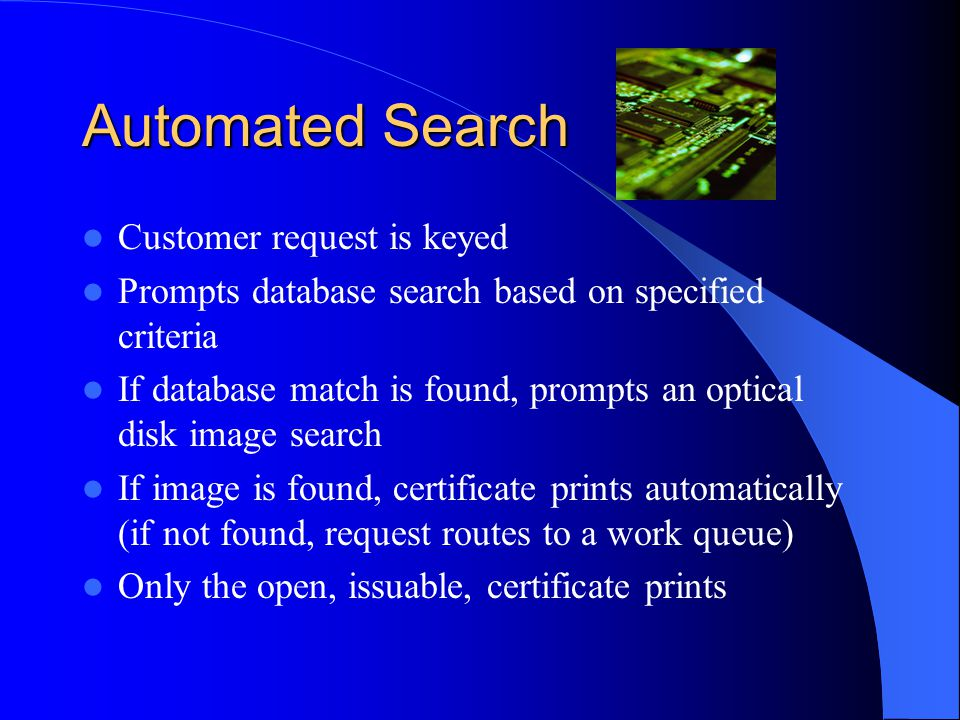 Automated Search Customer request is keyed Prompts database search based on specified criteria If database match is found, prompts an optical disk image search If image is found, certificate prints automatically (if not found, request routes to a work queue) Only the open, issuable, certificate prints