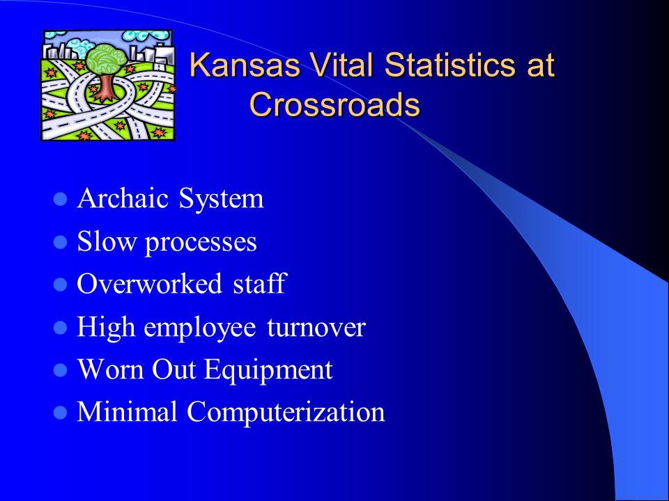 Kansas Vital Statistics at Crossroads Kansas Vital Statistics at Crossroads Archaic System Slow processes Overworked staff High employee turnover Worn Out Equipment Minimal Computerization